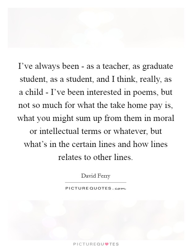 I've always been - as a teacher, as graduate student, as a student, and I think, really, as a child - I've been interested in poems, but not so much for what the take home pay is, what you might sum up from them in moral or intellectual terms or whatever, but what's in the certain lines and how lines relates to other lines Picture Quote #1