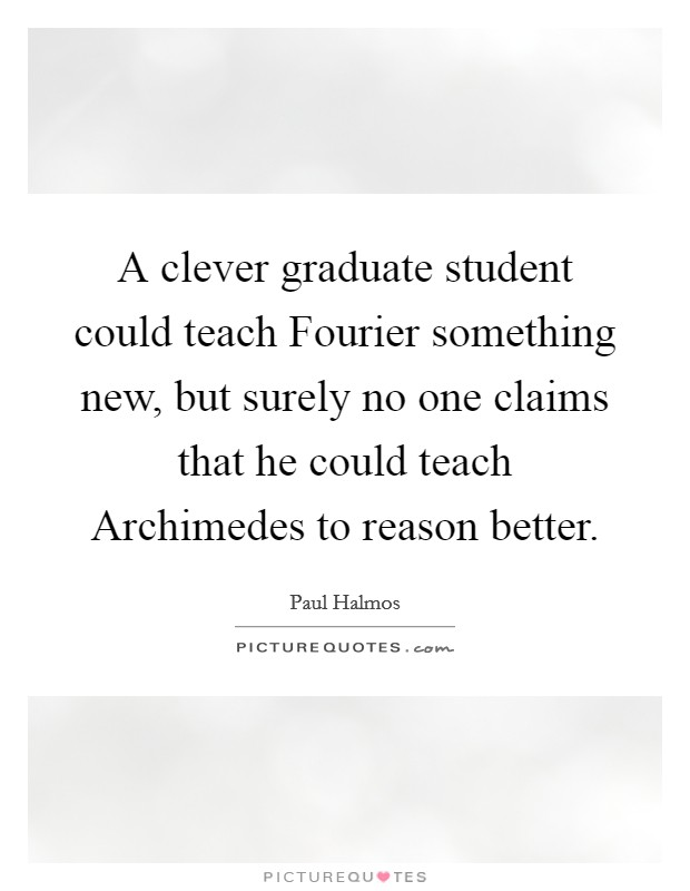 A clever graduate student could teach Fourier something new, but surely no one claims that he could teach Archimedes to reason better Picture Quote #1