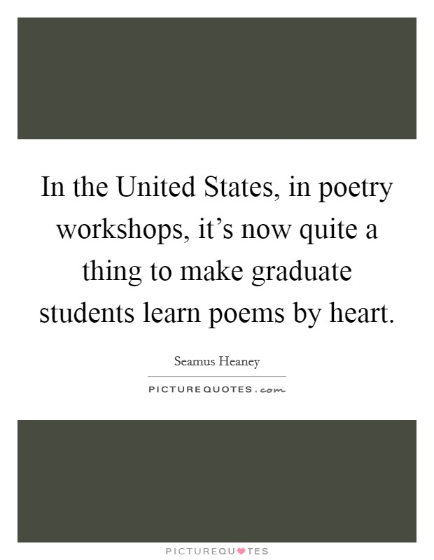 In the United States, in poetry workshops, it's now quite a thing to make graduate students learn poems by heart Picture Quote #1