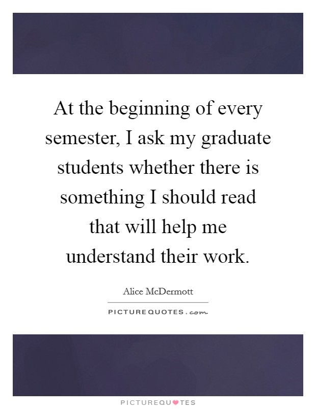 At the beginning of every semester, I ask my graduate students whether there is something I should read that will help me understand their work Picture Quote #1