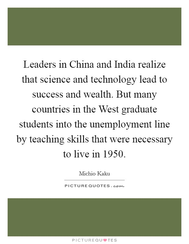 Leaders in China and India realize that science and technology lead to success and wealth. But many countries in the West graduate students into the unemployment line by teaching skills that were necessary to live in 1950 Picture Quote #1