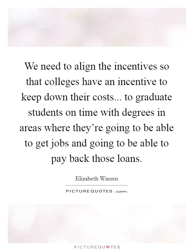 We need to align the incentives so that colleges have an incentive to keep down their costs... to graduate students on time with degrees in areas where they're going to be able to get jobs and going to be able to pay back those loans Picture Quote #1