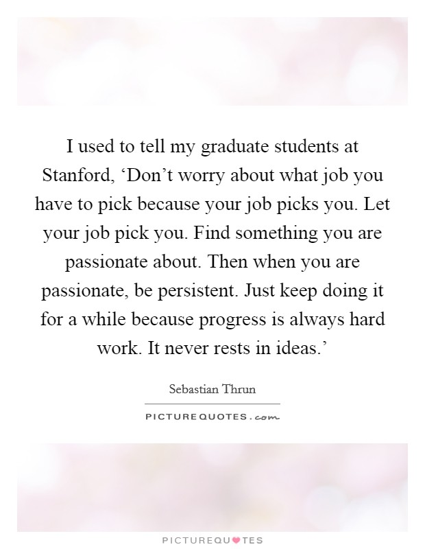 I used to tell my graduate students at Stanford, 'Don't worry about what job you have to pick because your job picks you. Let your job pick you. Find something you are passionate about. Then when you are passionate, be persistent. Just keep doing it for a while because progress is always hard work. It never rests in ideas.' Picture Quote #1