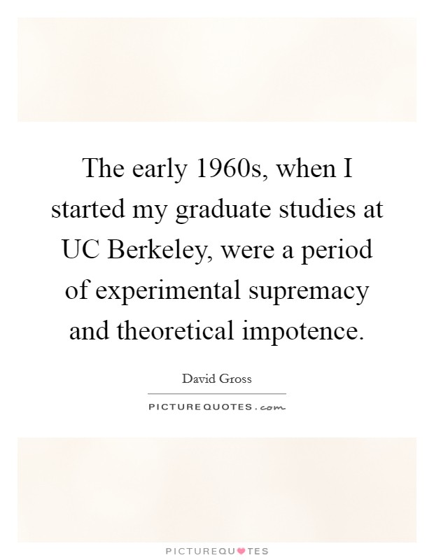 The early 1960s, when I started my graduate studies at UC Berkeley, were a period of experimental supremacy and theoretical impotence Picture Quote #1