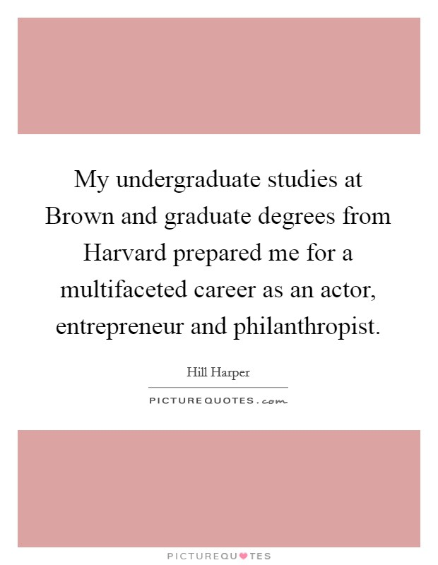 My undergraduate studies at Brown and graduate degrees from Harvard prepared me for a multifaceted career as an actor, entrepreneur and philanthropist Picture Quote #1