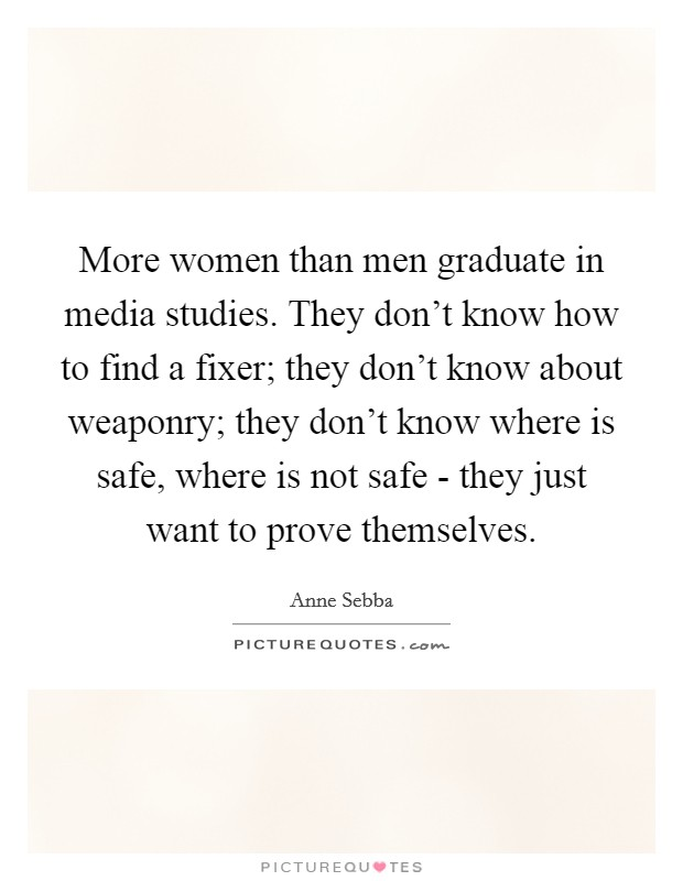 More women than men graduate in media studies. They don't know how to find a fixer; they don't know about weaponry; they don't know where is safe, where is not safe - they just want to prove themselves Picture Quote #1