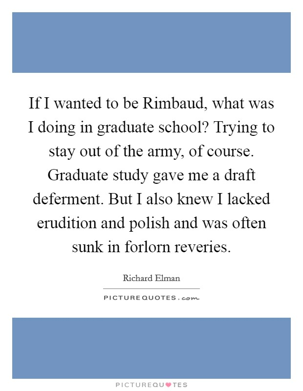 If I wanted to be Rimbaud, what was I doing in graduate school? Trying to stay out of the army, of course. Graduate study gave me a draft deferment. But I also knew I lacked erudition and polish and was often sunk in forlorn reveries Picture Quote #1