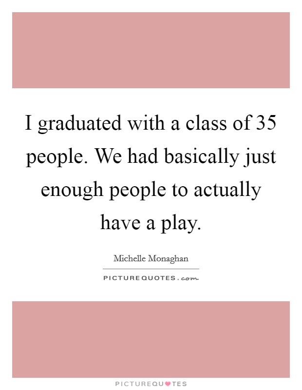 I graduated with a class of 35 people. We had basically just enough people to actually have a play Picture Quote #1