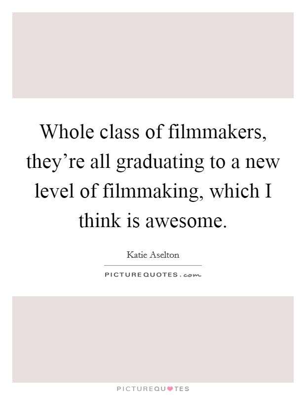 Whole class of filmmakers, they're all graduating to a new level of filmmaking, which I think is awesome Picture Quote #1