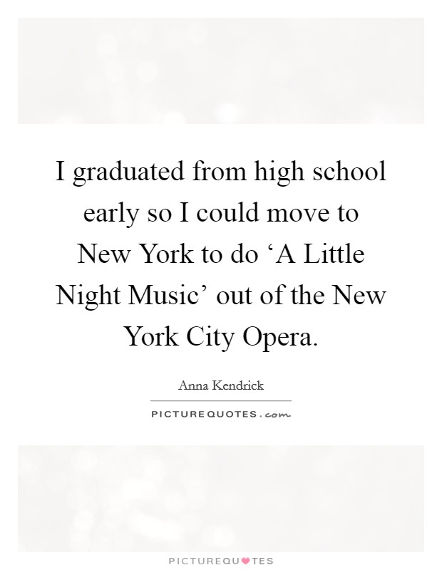 I graduated from high school early so I could move to New York to do 'A Little Night Music' out of the New York City Opera Picture Quote #1