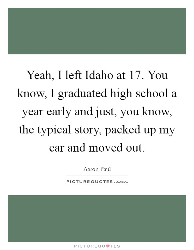 Yeah, I left Idaho at 17. You know, I graduated high school a year early and just, you know, the typical story, packed up my car and moved out Picture Quote #1