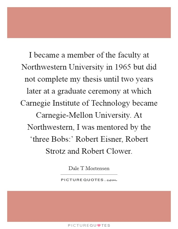 I became a member of the faculty at Northwestern University in 1965 but did not complete my thesis until two years later at a graduate ceremony at which Carnegie Institute of Technology became Carnegie-Mellon University. At Northwestern, I was mentored by the 'three Bobs:' Robert Eisner, Robert Strotz and Robert Clower. Picture Quote #1
