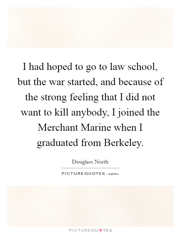 I had hoped to go to law school, but the war started, and because of the strong feeling that I did not want to kill anybody, I joined the Merchant Marine when I graduated from Berkeley Picture Quote #1