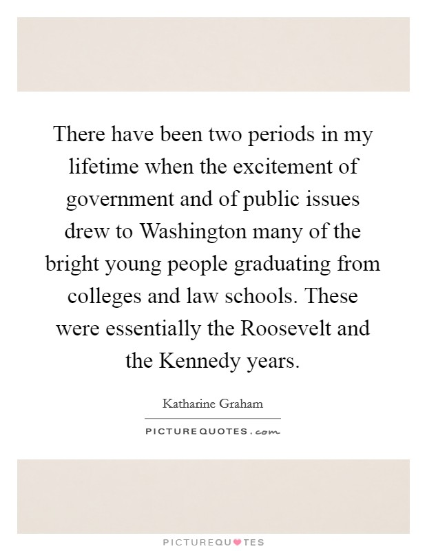 There have been two periods in my lifetime when the excitement of government and of public issues drew to Washington many of the bright young people graduating from colleges and law schools. These were essentially the Roosevelt and the Kennedy years Picture Quote #1