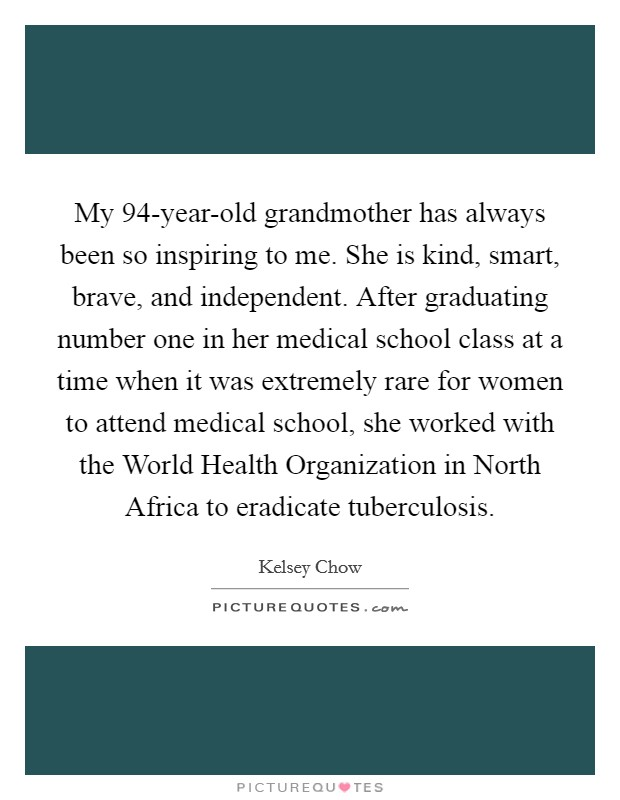 My 94-year-old grandmother has always been so inspiring to me. She is kind, smart, brave, and independent. After graduating number one in her medical school class at a time when it was extremely rare for women to attend medical school, she worked with the World Health Organization in North Africa to eradicate tuberculosis. Picture Quote #1