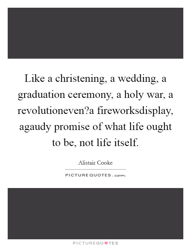 Like a christening, a wedding, a graduation ceremony, a holy war, a revolutioneven?a fireworksdisplay, agaudy promise of what life ought to be, not life itself Picture Quote #1