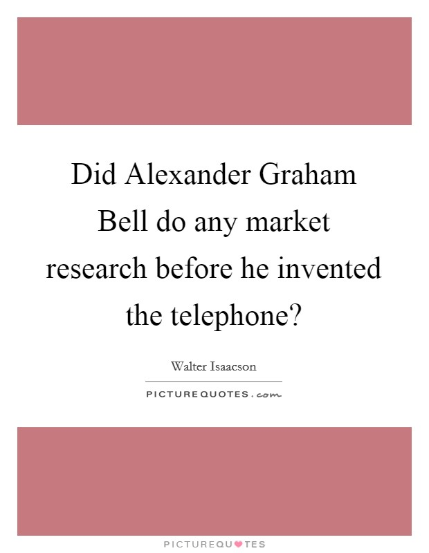 Did Alexander Graham Bell do any market research before he invented the telephone? Picture Quote #1