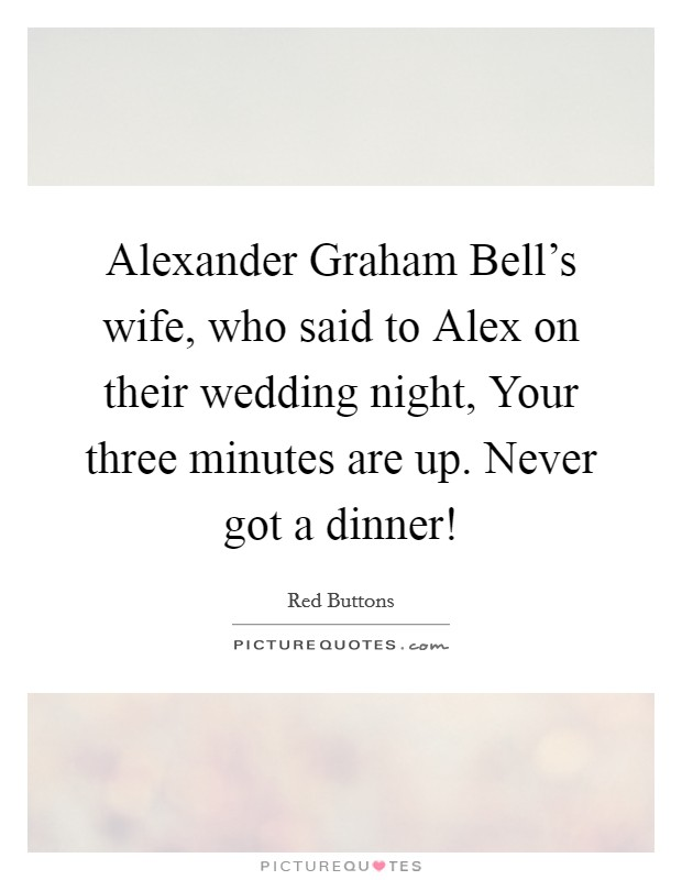 Alexander Graham Bell's wife, who said to Alex on their wedding night, Your three minutes are up. Never got a dinner! Picture Quote #1