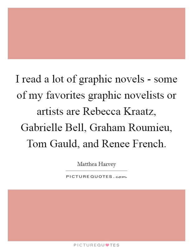 I read a lot of graphic novels - some of my favorites graphic novelists or artists are Rebecca Kraatz, Gabrielle Bell, Graham Roumieu, Tom Gauld, and Renee French Picture Quote #1