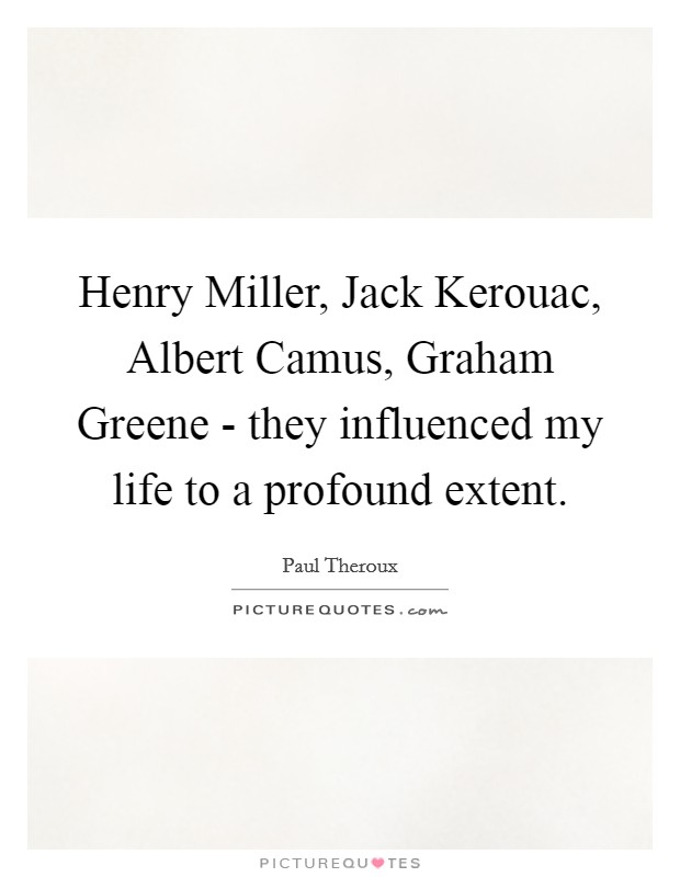 Henry Miller, Jack Kerouac, Albert Camus, Graham Greene - they influenced my life to a profound extent Picture Quote #1