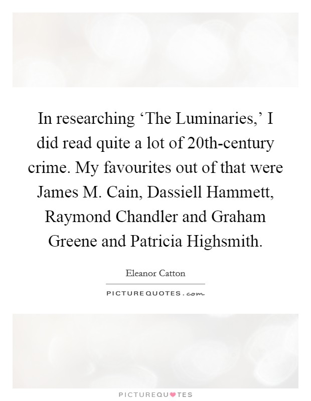 In researching 'The Luminaries,' I did read quite a lot of 20th-century crime. My favourites out of that were James M. Cain, Dassiell Hammett, Raymond Chandler and Graham Greene and Patricia Highsmith Picture Quote #1