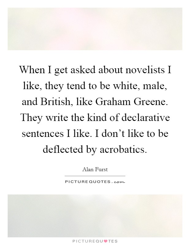 When I get asked about novelists I like, they tend to be white, male, and British, like Graham Greene. They write the kind of declarative sentences I like. I don't like to be deflected by acrobatics Picture Quote #1