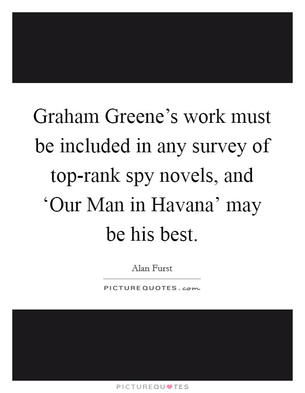 Graham Greene's work must be included in any survey of top-rank spy novels, and 'Our Man in Havana' may be his best Picture Quote #1