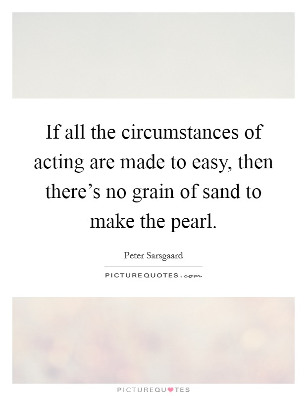If all the circumstances of acting are made to easy, then there's no grain of sand to make the pearl Picture Quote #1