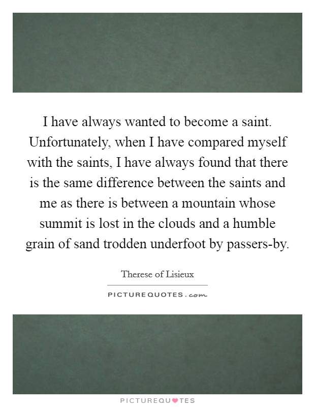 I have always wanted to become a saint. Unfortunately, when I have compared myself with the saints, I have always found that there is the same difference between the saints and me as there is between a mountain whose summit is lost in the clouds and a humble grain of sand trodden underfoot by passers-by Picture Quote #1