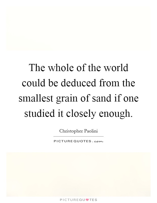 The whole of the world could be deduced from the smallest grain of sand if one studied it closely enough Picture Quote #1