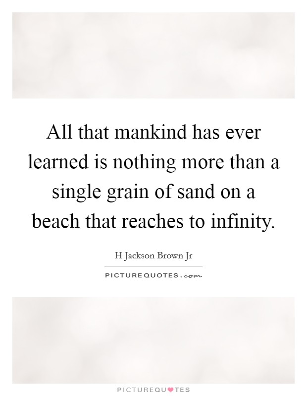 All that mankind has ever learned is nothing more than a single grain of sand on a beach that reaches to infinity Picture Quote #1