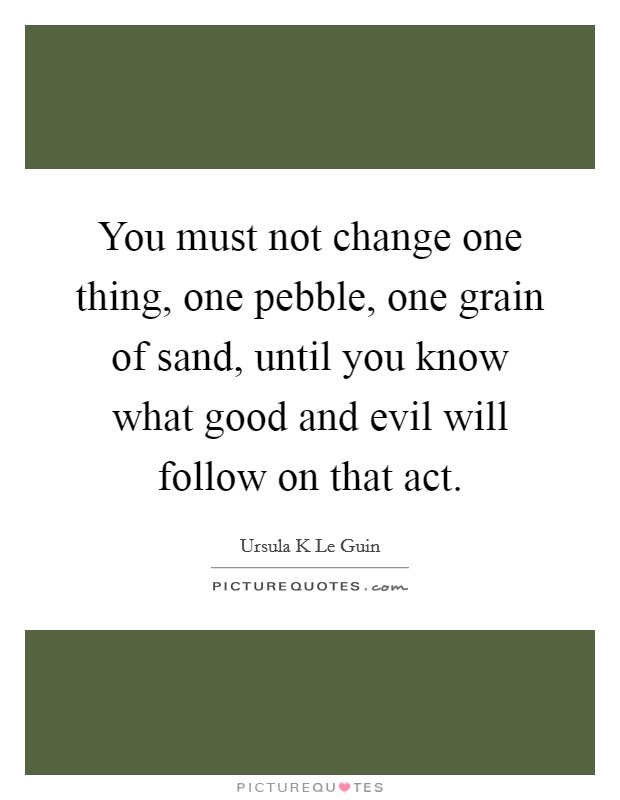 You must not change one thing, one pebble, one grain of sand, until you know what good and evil will follow on that act Picture Quote #1