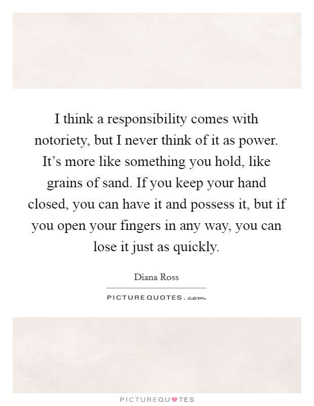 I think a responsibility comes with notoriety, but I never think of it as power. It's more like something you hold, like grains of sand. If you keep your hand closed, you can have it and possess it, but if you open your fingers in any way, you can lose it just as quickly Picture Quote #1