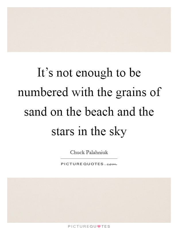 It's not enough to be numbered with the grains of sand on the beach and the stars in the sky Picture Quote #1