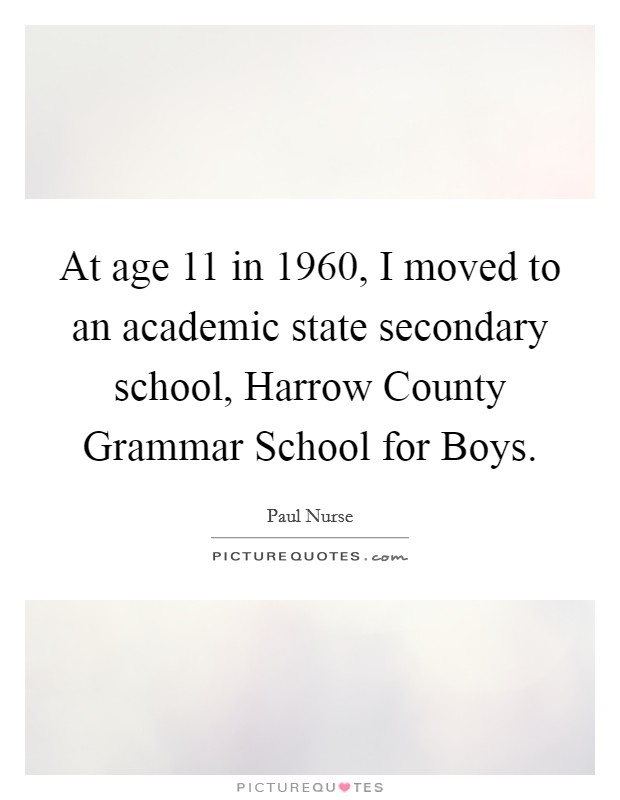 At age 11 in 1960, I moved to an academic state secondary school, Harrow County Grammar School for Boys Picture Quote #1
