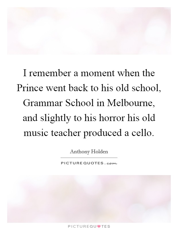 I remember a moment when the Prince went back to his old school, Grammar School in Melbourne, and slightly to his horror his old music teacher produced a cello Picture Quote #1