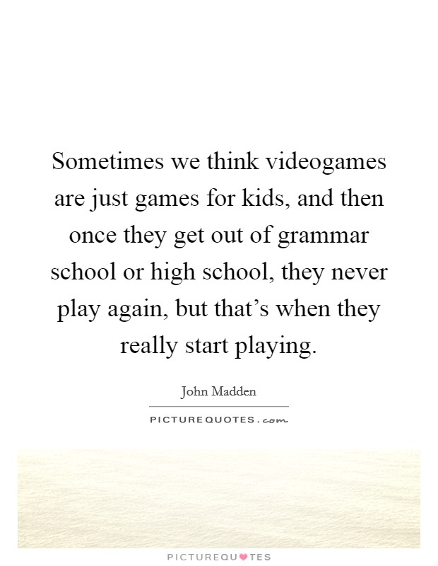 Sometimes we think videogames are just games for kids, and then once they get out of grammar school or high school, they never play again, but that's when they really start playing Picture Quote #1