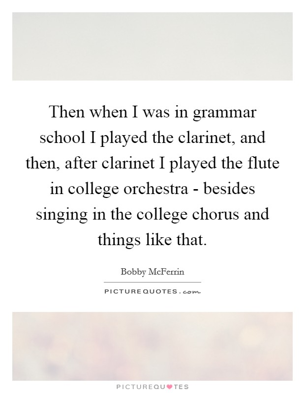 Then when I was in grammar school I played the clarinet, and then, after clarinet I played the flute in college orchestra - besides singing in the college chorus and things like that Picture Quote #1