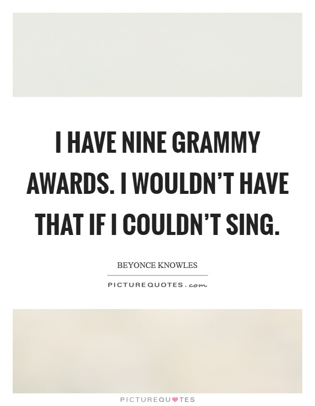 I have nine Grammy Awards. I wouldn't have that if I couldn't sing Picture Quote #1