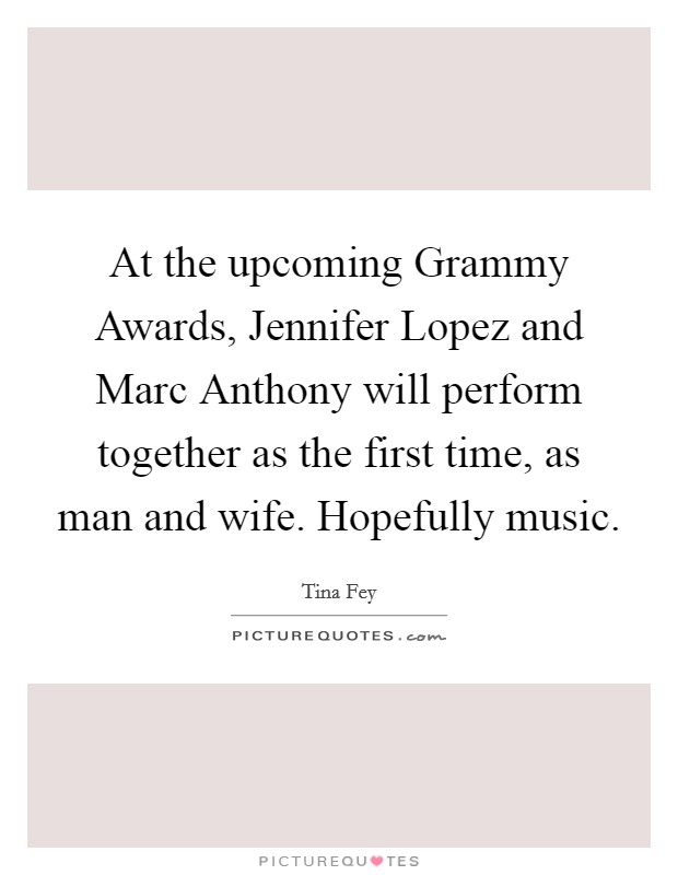 At the upcoming Grammy Awards, Jennifer Lopez and Marc Anthony will perform together as the first time, as man and wife. Hopefully music Picture Quote #1