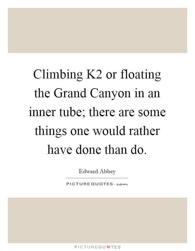 Climbing K2 or floating the Grand Canyon in an inner tube; there are some things one would rather have done than do Picture Quote #1