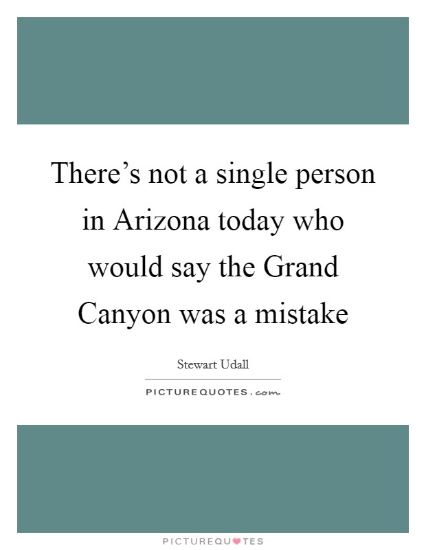 There's not a single person in Arizona today who would say the Grand Canyon was a mistake Picture Quote #1