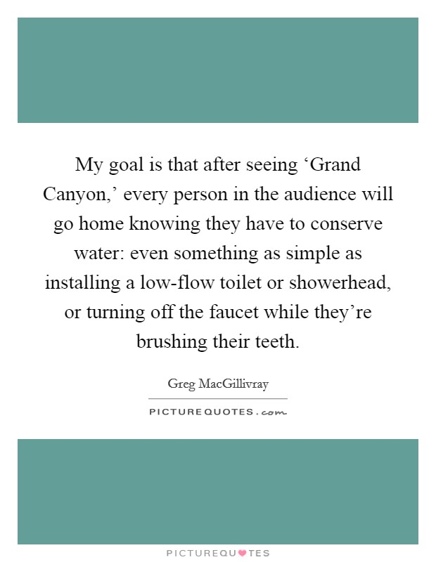 My goal is that after seeing 'Grand Canyon,' every person in the audience will go home knowing they have to conserve water: even something as simple as installing a low-flow toilet or showerhead, or turning off the faucet while they're brushing their teeth Picture Quote #1