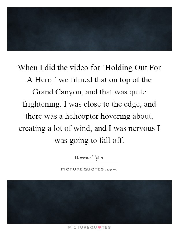 When I did the video for 'Holding Out For A Hero,' we filmed that on top of the Grand Canyon, and that was quite frightening. I was close to the edge, and there was a helicopter hovering about, creating a lot of wind, and I was nervous I was going to fall off Picture Quote #1