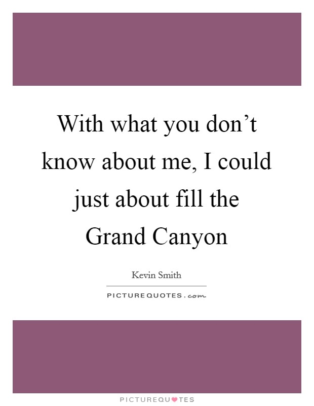 With what you don't know about me, I could just about fill the Grand Canyon Picture Quote #1
