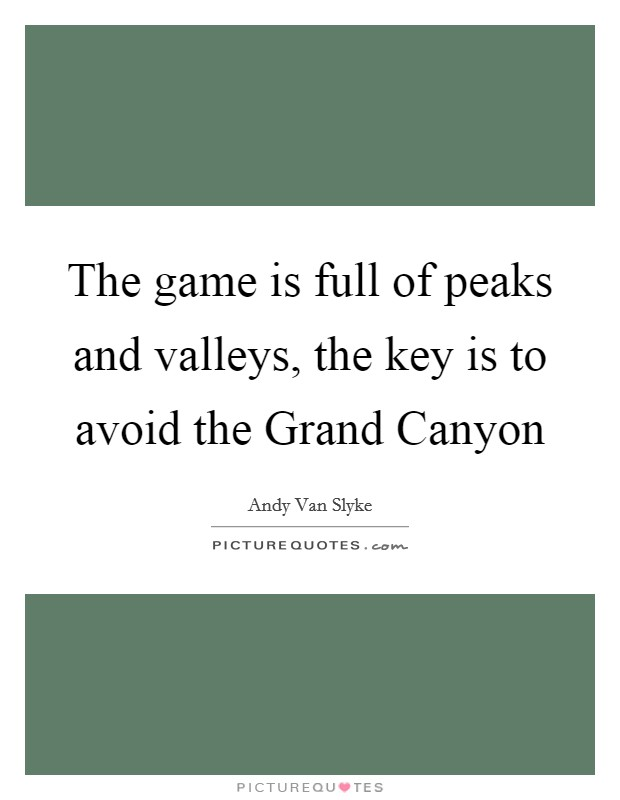 The game is full of peaks and valleys, the key is to avoid the Grand Canyon Picture Quote #1