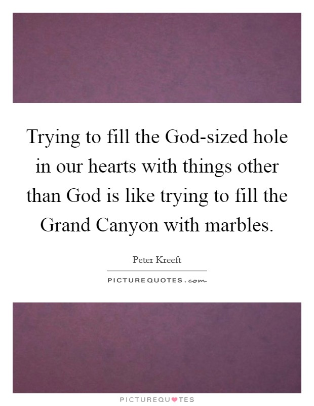 Trying to fill the God-sized hole in our hearts with things other than God is like trying to fill the Grand Canyon with marbles Picture Quote #1