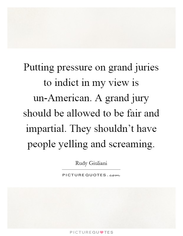 Putting pressure on grand juries to indict in my view is un-American. A grand jury should be allowed to be fair and impartial. They shouldn't have people yelling and screaming Picture Quote #1