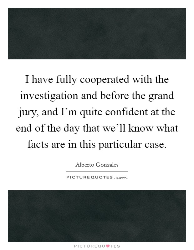 I have fully cooperated with the investigation and before the grand jury, and I'm quite confident at the end of the day that we'll know what facts are in this particular case. Picture Quote #1