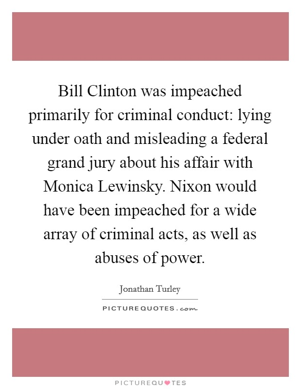 Bill Clinton was impeached primarily for criminal conduct: lying under oath and misleading a federal grand jury about his affair with Monica Lewinsky. Nixon would have been impeached for a wide array of criminal acts, as well as abuses of power. Picture Quote #1